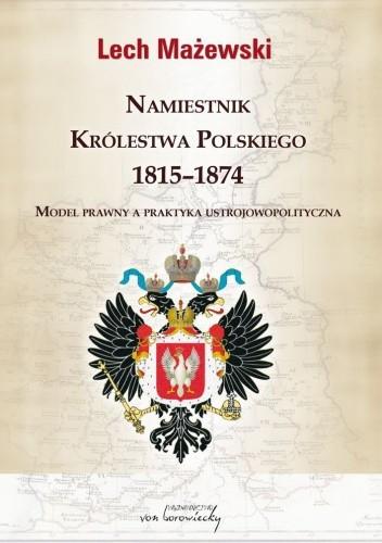 Okładka książki Namiestnik Królestwa Polskiego 1815-1874. Model prawny a praktyka ustrojowopolityczna