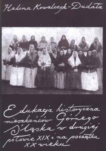Okładka książki Edukacja historyczna mieszkańców Górnego Śląska w drugiej połowie XIX i na początku XX wieku