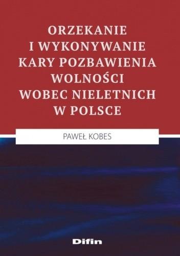 Okładka książki Orzekanie i wykonywanie kary pozbawienia wolności wobec nieletnich w Polsce