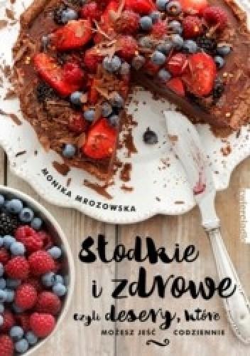Okładka książki Słodkie i zdrowe czyli desery, które możesz jeść codziennie
