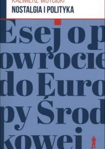 Okładka książki Nostalgia i polityka. Esej o powrocie do Europy Środkowej