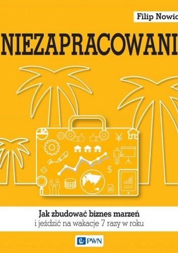 Okładka książki Niezapracowani, czyli jak zbudować biznes marzeń i jeździć na wakacje 7 razy w roku