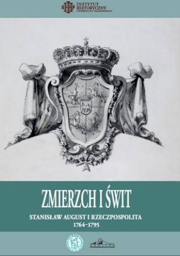 Okładka książki Zmierzch i świt. Stanisława August i Rzeczpospolita 1764-1795