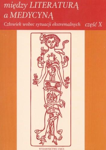 Okładka książki Między literaturą a medycyną. Człowiek wobec sytuacji ekstremalnych. Część 10