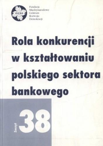 Okładka książki Rola konkurencji w kształtowaniu polskiego sektora bankowego. Zeszyt 38