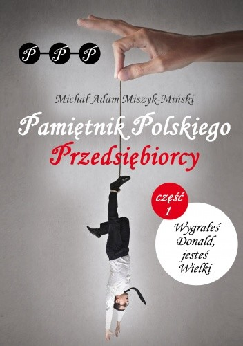 Okładka książki Pamiętnik Polskiego Przedsiębiorcy. Wygrałeś Donald, jesteś Wielki