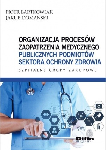 Okładka książki Organizacja procesów zaopatrzenia medycznego publicznych podmiotów sektora ochrony zdrowia. Szpitalne Grupy Zakupowe