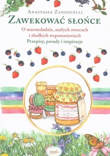 Okładka książki Zawekować słońce. O marmoladzie, małych owocach i słodkich wspomnieniach. Przepisy, porady i inspiracje