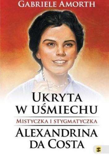 Okładka książki Ukryta w uśmiechu. Mistyczka i Stygmatyczka. Alexandrina Da Costa