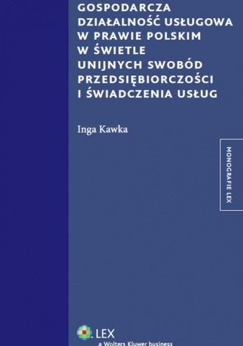 Okładka książki Gospodarcza działalność usługowa w prawie polskim w świetle unijnych swobód przedsiębiorczości i świadczenia usług
