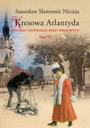 Okładka książki Kresowa Atlantyda: Historia i mitologia miast kresowych. Tom VI