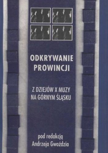 Okładka książki Odkrywanie prowincji. Z dziejów X muzy na Górnym Śląsku