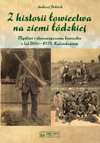 Okładka książki Z historii łowiectwa na ziemi łódzkiej. Myśliwi i stowarzyszenia łowieckie z lat 1850 - 1975. Kalendarium