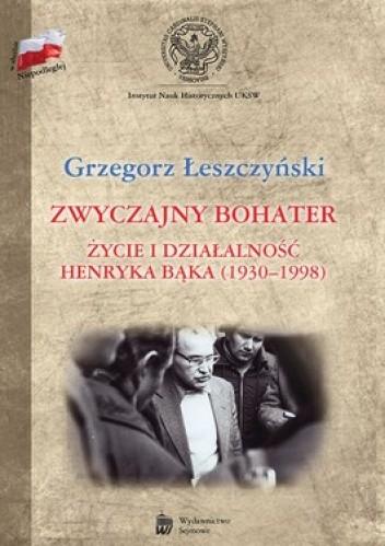 Okładka książki Zwyczajny bohater. Życie i działalność Henryka Bąka (1930-1998)