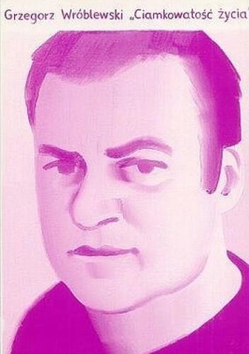 Okładka książki Ciamkowatość życia i inne wiersze z lat 1982-1992
