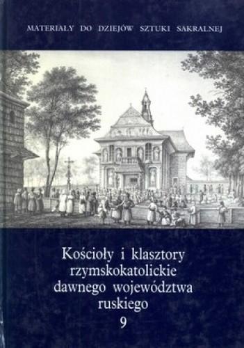 Okładka książki Kościoły i klasztory rzymskokatolickie dawnego województwa ruskiego. Tom 9