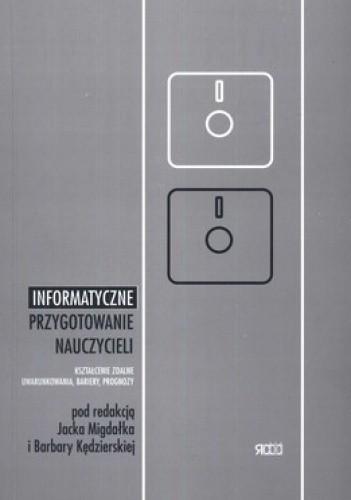 Okładka książki Informatyczne przygotowanie nauczycieli. Kształcenie zdalne, uwarunkowania, bariery, prognozy