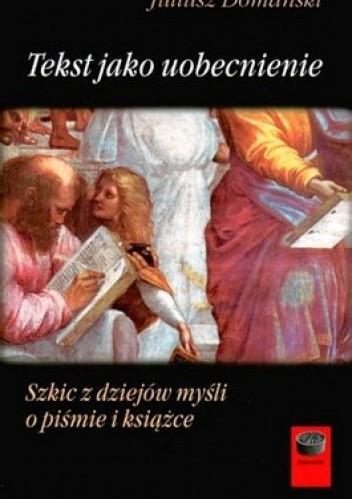 Okładka książki Tekst jako uobecnienie. Szkic z dziejów myśli o piśmie i książce