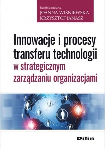 Okładka książki Innowacje i procesy transferu technologii w strategicznym zarządzaniu organizacjami