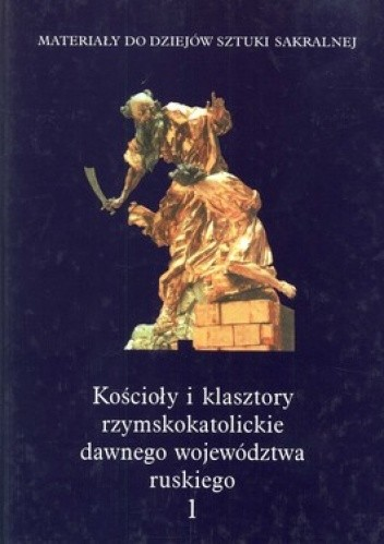 Okładka książki Kościoły i klasztory rzymskokatolickie dawnego województwa ruskiego. Tom 1