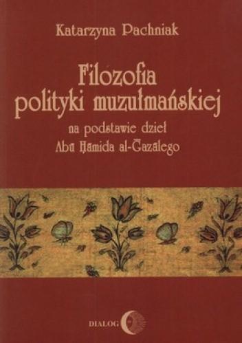 Okładka książki Filozofia polityki muzułmańskiej na podstawie dzieł Abu Hamida al-Gazalego