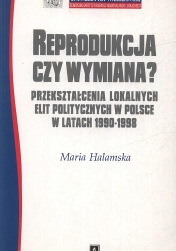 Okładka książki Reprodukcja czy wymiana. Przekształcenia lokalnych elit politycznych w Polsce w latach 1990 - 1998