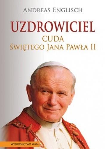 Okładka książki Uzdrowiciel. Cuda świętego Jana Pawła II