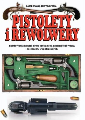 Okładka książki Pistolety i rewolwery. Ilustrowana historia broni krótkiej od szesnastego wieku do czasów współczesnych