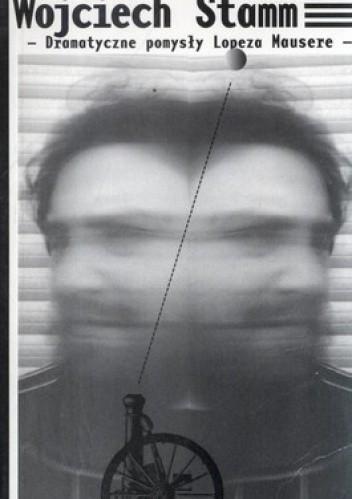 Okładka książki Dramatyczne pomysły Lopeza Mausere