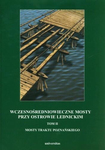 Okładka książki Wczesnośredniowieczne mosty przy Ostrowie Lednickim. Tom 2. Mosty traktu poznańskiego