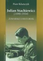 Julian Stachiewicz (1890-1934). Żołnierz i historyk