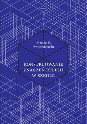 Okładka książki Konstruowanie znaczeń religii w szkole. Analiza rzymskokatolickich, prawosławnych i zielonoświątkowych podręczników do katechezy w Polsce
