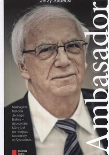 Okładka książki Ambasador. Z ambasadorem Jerzym Bahrem rozmawia Jerzy Sadecki