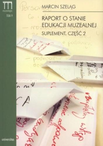 Okładka książki Raport o stanie edukacji muzealnej. Suplement. Część 2. Tom 9