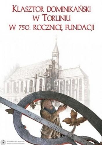 Okładka książki Klasztor Dominikański w Toruniu w 750. rocznicę fundacji