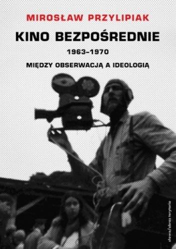 Okładka książki Kino bezpośrednie. 1963-1970. Między obserwacją a ideologią