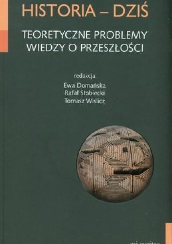 Okładka książki Historia - Dziś. Teoretyczne problemy wiedzy o przeszłości