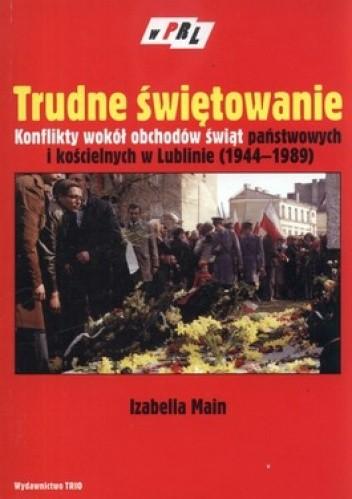 Okładka książki Trudne świętowanie. Konflikty wokół obchodów świąt państwowych i kościelnych w Lublinie (1944-1989)