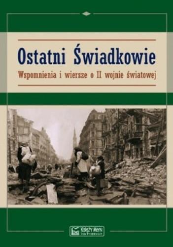 Okładka książki Ostatni Świadkowie. Wspomnienia i wiersze o II wojnie światowej