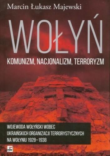 Okładka książki Wołyń: komunizm, nacjonalizm, terroryzm. Wojewoda wołyński wobec ukraińskich organizacji terrorystycznych na Wołyniu 1928-1938