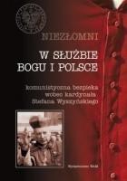 W służbie Boga i Polski. Niezłomni. Komunistyczna bezpieka wobec kardynała Stefana Wyszyńskiego. Tom 4