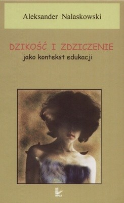 Okładka książki Dzikość i zdziczenie jako kontekst edukacji