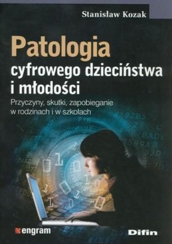 Okładka książki Patologia cyfrowego dzieciństwa i młodości. Przyczyny, skutki, zapobieganie w rodzinach i w szkołach