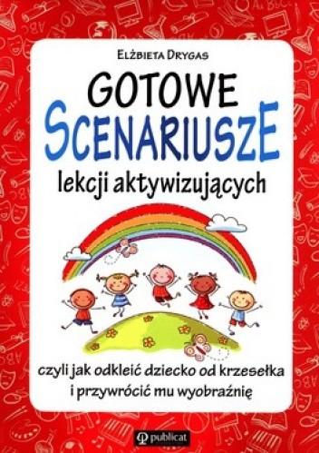 Okładka książki Gotowe scenariusze lekcji aktywizujących czyli jak odkleić dziecko od krzesełka i przywrócić mu wyobraźnię