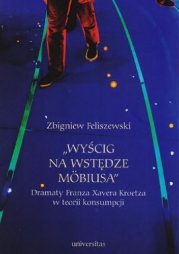 Okładka książki Wyścig na wstędze Mobiusa. Dramaty Franza Xavera Kroetza w teorii konsumpcji