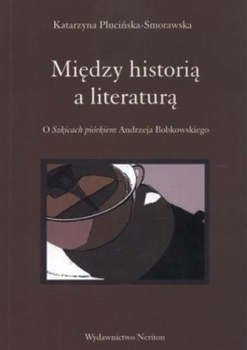 Okładka książki Między historią a literaturą. O Szkicach piórkiem Andrzeja Bobkowskiego