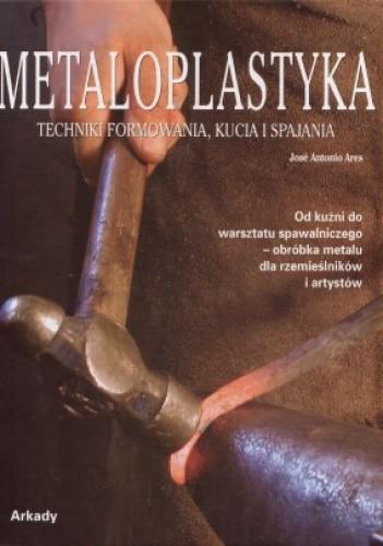 Okładka książki Metaloplastyka. Techniki formowania, kucia i spajania