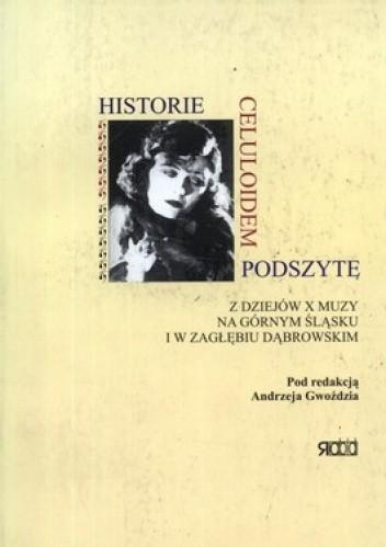 Okładka książki Historie celuloidem podszyte. Z dziejów X muzy na Górnym Śląsku i w Zagłębiu Dąbrowskim