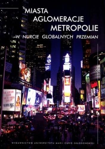 Okładka książki Miasta, Aglomeracje, Metropolie w nurcie globalnych przemian