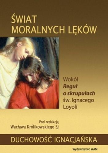 Okładka książki Świat moralnych lęków. Wokół reguł o skrupułach św. Ignacego Loyoli